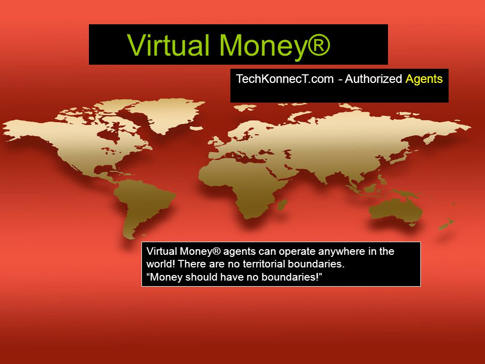 "Virtual Money® Virtual Money® agents can operate anywhere in the world! There are no territorial boundaries. ""Money should have no boundaries!"" TechKo"