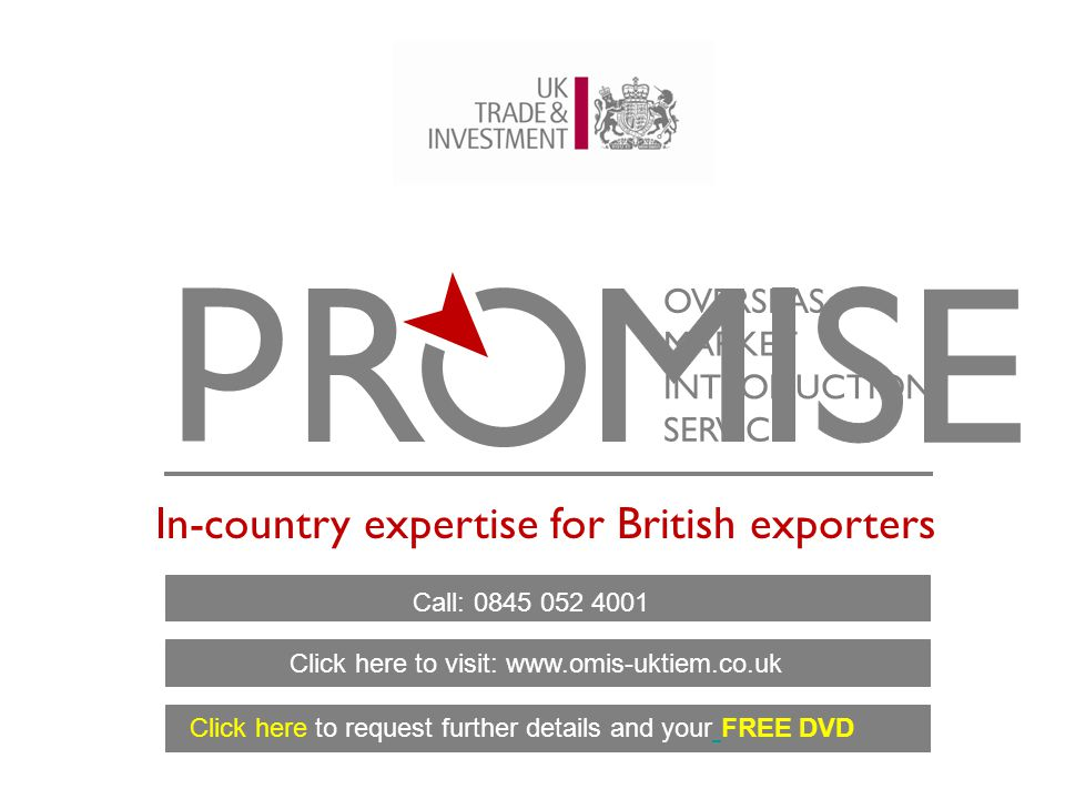 OVERSEAS MARKET INTRODUCTION SERVICE In-country expertise for British exporters Call: 0845 052 4001 Click here to request further details and your FREE DVD Click here to visit: www.omis-uktiem.co.uk