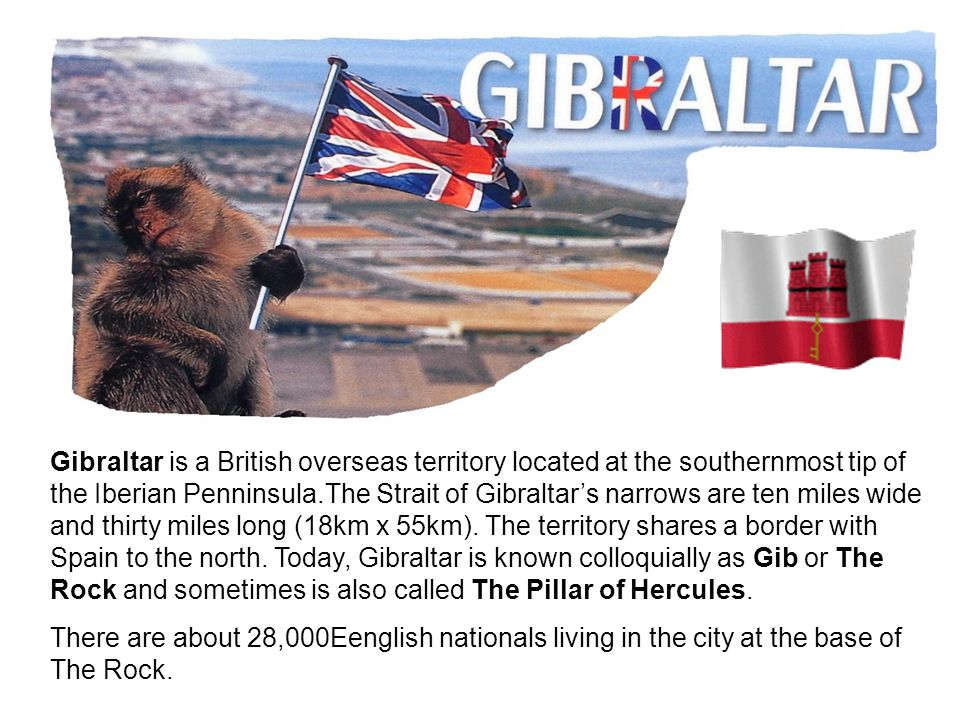 Gibraltar is a British overseas territory located at the southernmost tip of the Iberian Penninsula.The Strait of Gibraltar's narrows are ten miles wide and thirty miles long (18km x 55km).