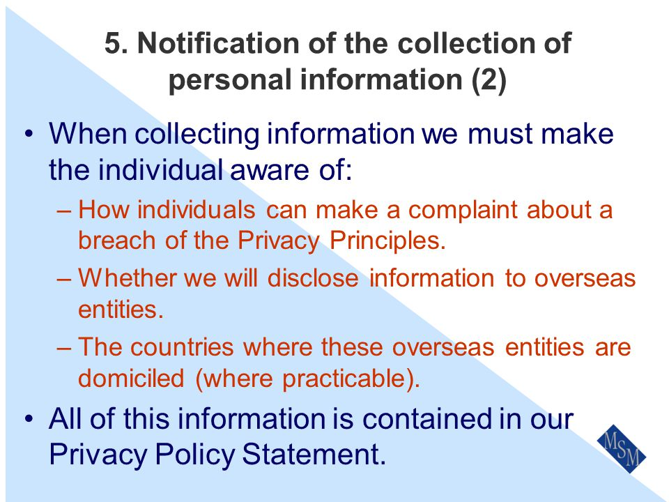 5. Notification of the collection of personal information (1) When collecting information we must make the individual aware of: –When we collect infor