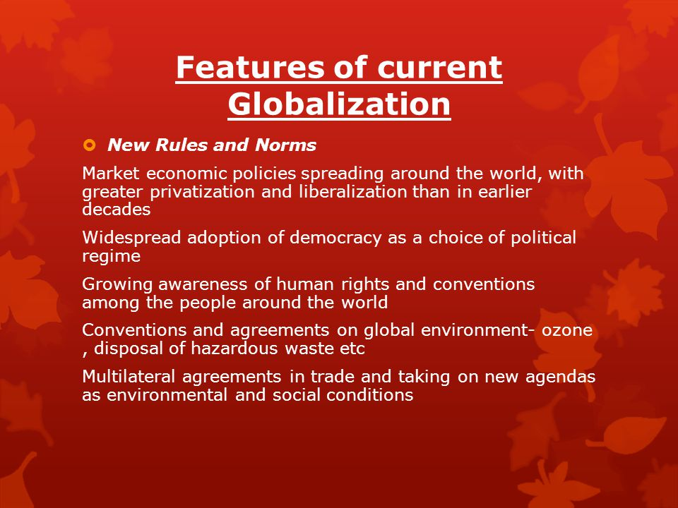 Features of current Globalization  New Rules and Norms Market economic policies spreading around the world, with greater privatization and liberaliza