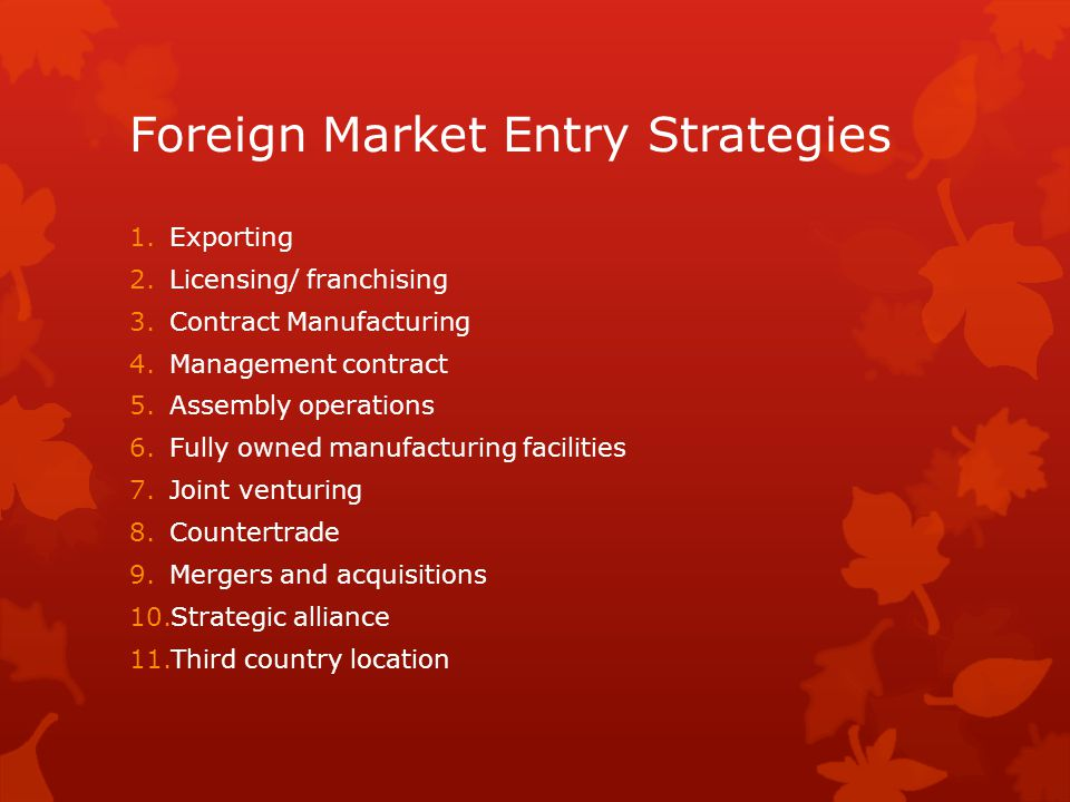 Foreign Market Entry Strategies 1.Exporting 2.Licensing/ franchising 3.Contract Manufacturing 4.Management contract 5.Assembly operations 6.Fully owne