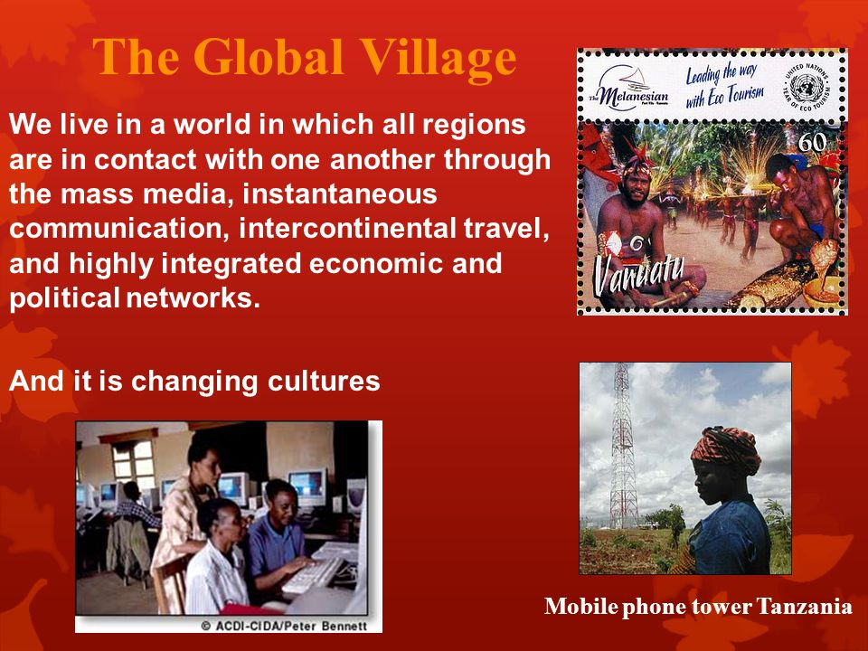 The Global Village We live in a world in which all regions are in contact with one another through the mass media, instantaneous communication, interc