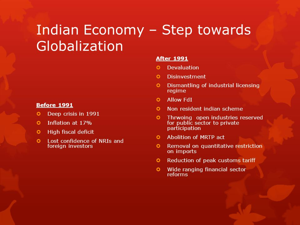 Indian Economy – Step towards Globalization Before 1991  Deep crisis in 1991  Inflation at 17%  High fiscal deficit  Lost confidence of NRIs and f
