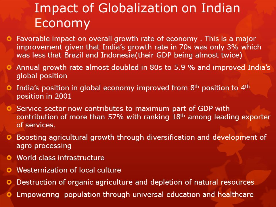 Impact of Globalization on Indian Economy  Favorable impact on overall growth rate of economy. This is a major improvement given that India's growth