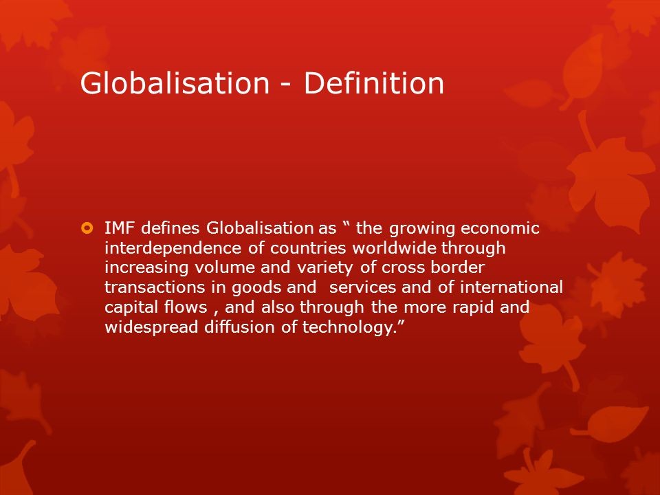 """Globalisation - Definition  IMF defines Globalisation as """" the growing economic interdependence of countries worldwide through increasing volume and"""