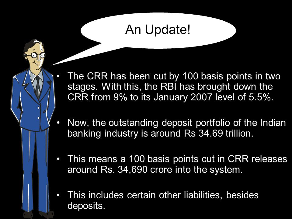 An Update! The CRR has been cut by 100 basis points in two stages. With this, the RBI has brought down the CRR from 9% to its January 2007 level of 5.