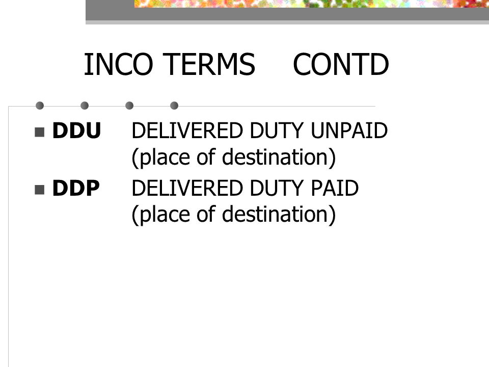 INCO TERMS CONTD DDUDELIVERED DUTY UNPAID (place of destination) DDPDELIVERED DUTY PAID (place of destination)