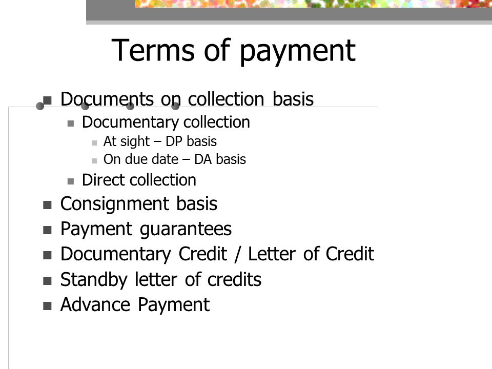 Terms of payment Documents on collection basis Documentary collection At sight – DP basis On due date – DA basis Direct collection Consignment basis Payment guarantees Documentary Credit / Letter of Credit Standby letter of credits Advance Payment