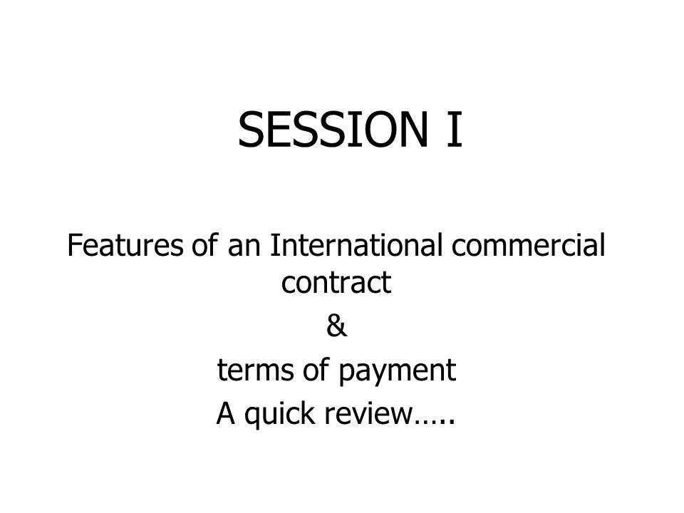 SESSION I Features of an International commercial contract & terms of payment A quick review…..