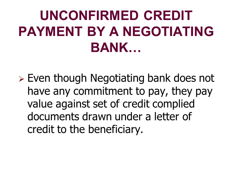 UNCONFIRMED CREDIT PAYMENT BY A NEGOTIATING BANK…  Even though Negotiating bank does not have any commitment to pay, they pay value against set of credit complied documents drawn under a letter of credit to the beneficiary.
