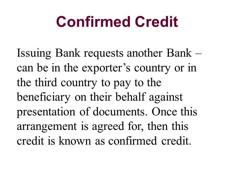 Confirmed Credit Issuing Bank requests another Bank – can be in the exporter's country or in the third country to pay to the beneficiary on their behalf against presentation of documents.