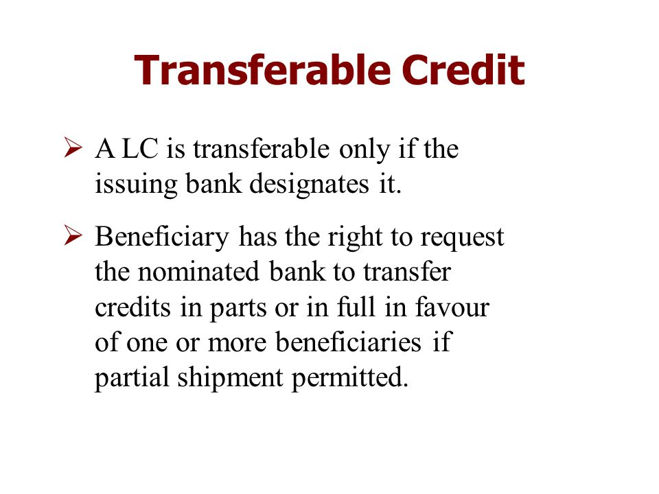 Transferable Credit  A LC is transferable only if the issuing bank designates it.