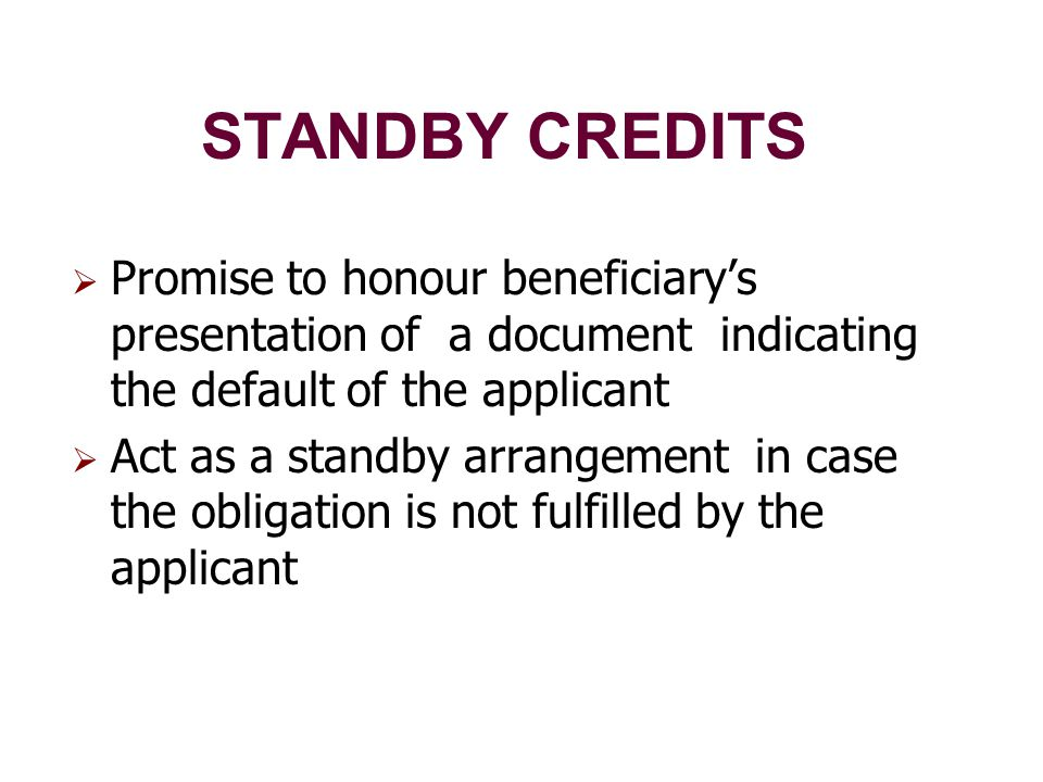 STANDBY CREDITS  Promise to honour beneficiary's presentation of a document indicating the default of the applicant  Act as a standby arrangement in case the obligation is not fulfilled by the applicant
