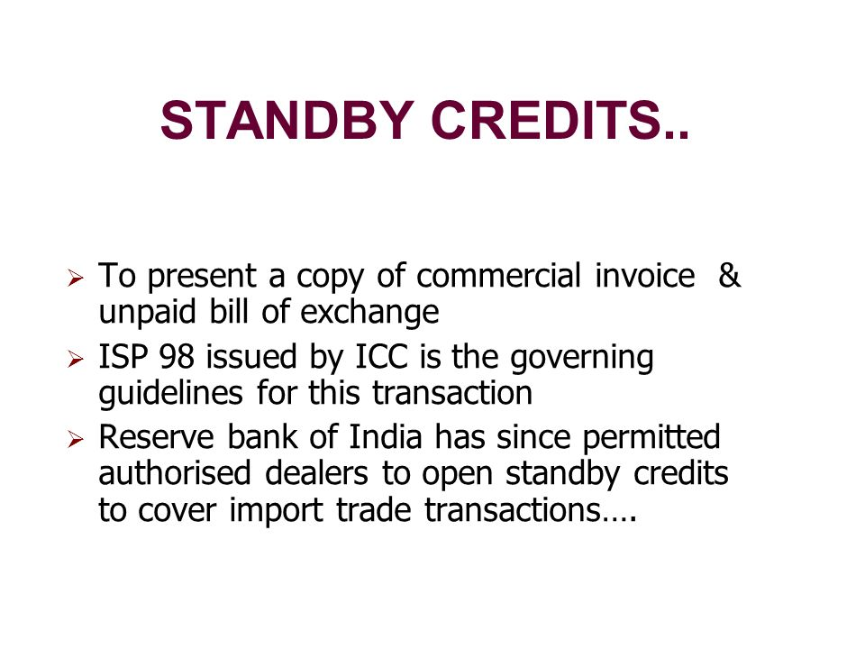 STANDBY CREDITS..  To present a copy of commercial invoice & unpaid bill of exchange  ISP 98 issued by ICC is the governing guidelines for this tran