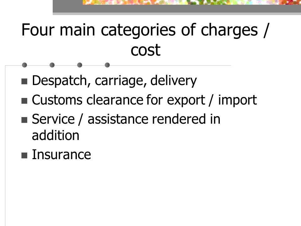 Four main categories of charges / cost Despatch, carriage, delivery Customs clearance for export / import Service / assistance rendered in addition Insurance