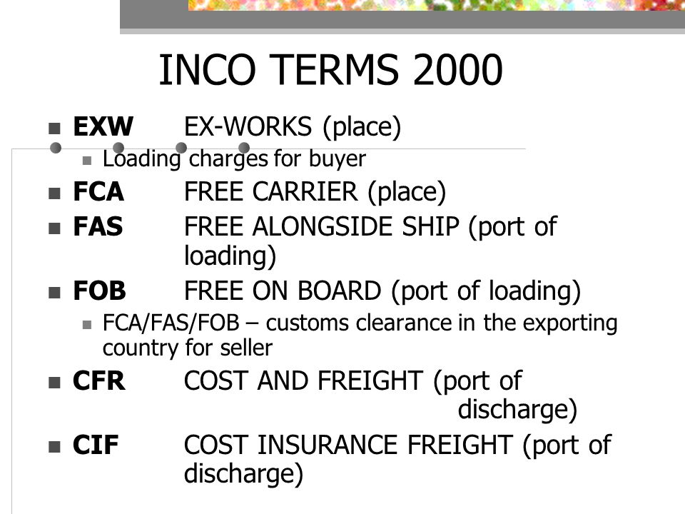 INCO TERMS 2000 EXWEX-WORKS (place) Loading charges for buyer FCAFREE CARRIER (place) FASFREE ALONGSIDE SHIP (port of loading) FOBFREE ON BOARD (port of loading) FCA/FAS/FOB – customs clearance in the exporting country for seller CFRCOST AND FREIGHT (port of discharge) CIFCOST INSURANCE FREIGHT (port of discharge)