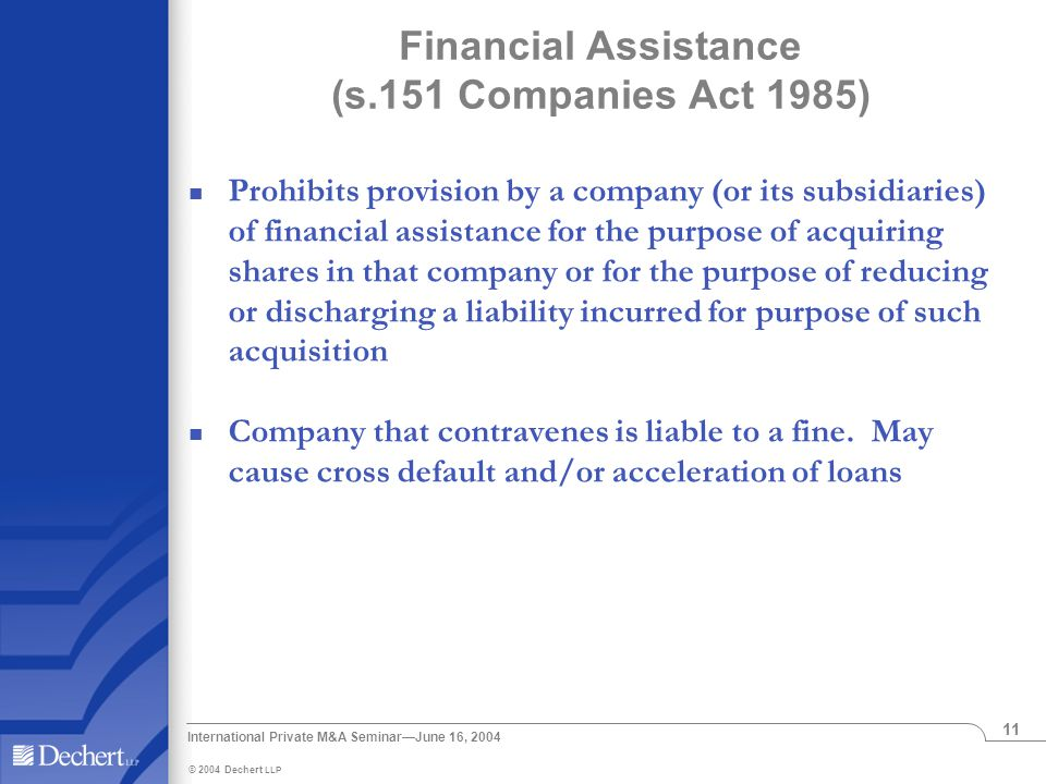 © 2004 Dechert LLP International Private M&A Seminar—June 16, 2004 11 Financial Assistance (s.151 Companies Act 1985) Prohibits provision by a company (or its subsidiaries) of financial assistance for the purpose of acquiring shares in that company or for the purpose of reducing or discharging a liability incurred for purpose of such acquisition Company that contravenes is liable to a fine.