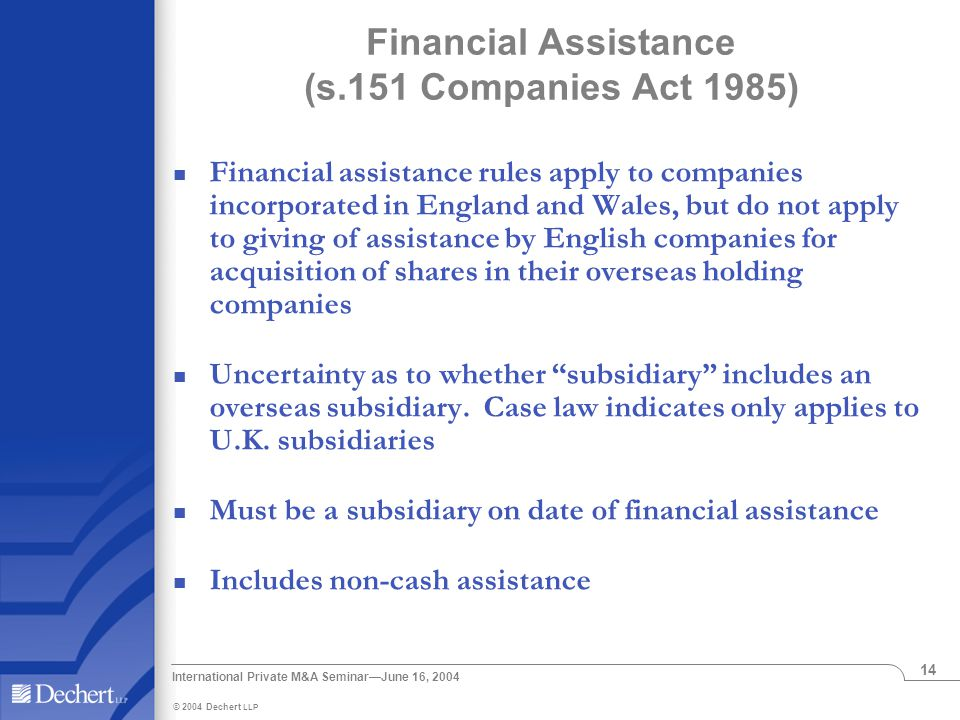 © 2004 Dechert LLP International Private M&A Seminar—June 16, 2004 14 Financial Assistance (s.151 Companies Act 1985) Financial assistance rules apply to companies incorporated in England and Wales, but do not apply to giving of assistance by English companies for acquisition of shares in their overseas holding companies Uncertainty as to whether subsidiary includes an overseas subsidiary.