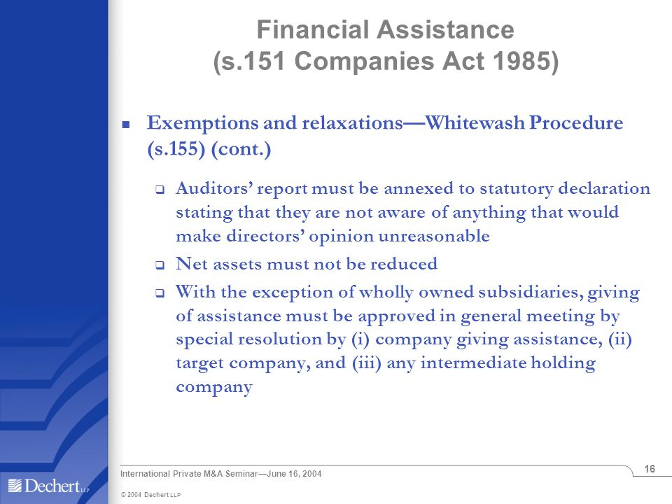 © 2004 Dechert LLP International Private M&A Seminar—June 16, 2004 16 Financial Assistance (s.151 Companies Act 1985) Exemptions and relaxations—Whitewash Procedure (s.155) (cont.)  Auditors' report must be annexed to statutory declaration stating that they are not aware of anything that would make directors' opinion unreasonable  Net assets must not be reduced  With the exception of wholly owned subsidiaries, giving of assistance must be approved in general meeting by special resolution by (i) company giving assistance, (ii) target company, and (iii) any intermediate holding company
