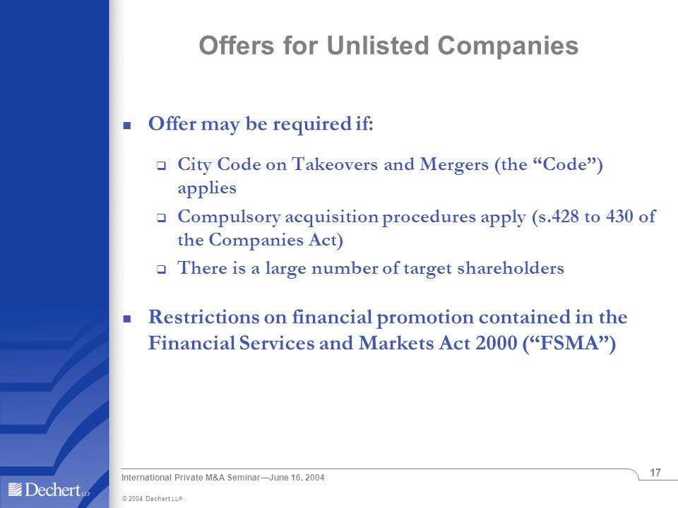 © 2004 Dechert LLP International Private M&A Seminar—June 16, 2004 17 Offers for Unlisted Companies Offer may be required if:  City Code on Takeovers and Mergers (the Code ) applies  Compulsory acquisition procedures apply (s.428 to 430 of the Companies Act)  There is a large number of target shareholders Restrictions on financial promotion contained in the Financial Services and Markets Act 2000 ( FSMA )