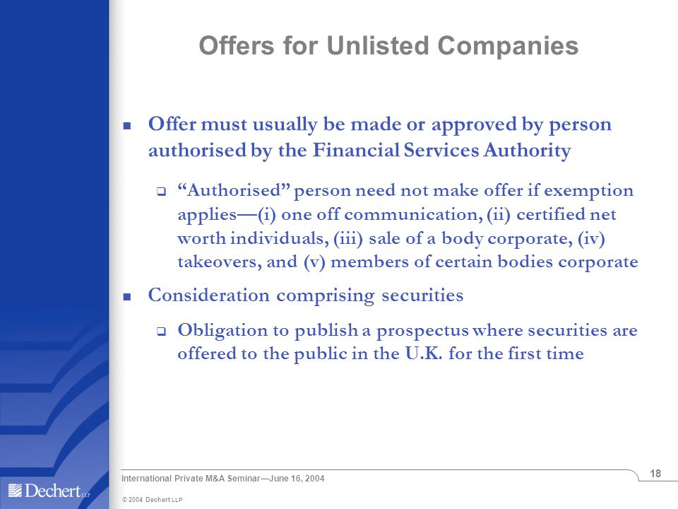 © 2004 Dechert LLP International Private M&A Seminar—June 16, 2004 18 Offers for Unlisted Companies Offer must usually be made or approved by person authorised by the Financial Services Authority  Authorised person need not make offer if exemption applies—(i) one off communication, (ii) certified net worth individuals, (iii) sale of a body corporate, (iv) takeovers, and (v) members of certain bodies corporate Consideration comprising securities  Obligation to publish a prospectus where securities are offered to the public in the U.K.