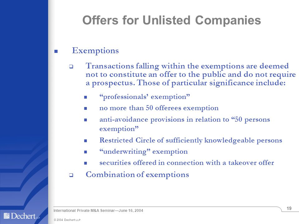 © 2004 Dechert LLP International Private M&A Seminar—June 16, 2004 19 Offers for Unlisted Companies Exemptions  Transactions falling within the exemptions are deemed not to constitute an offer to the public and do not require a prospectus.