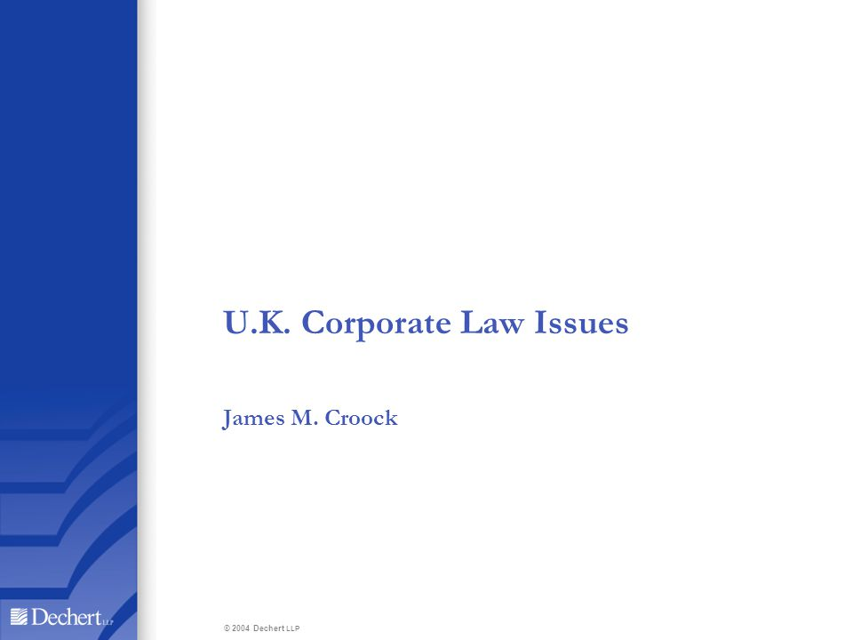 U.K. Corporate Law Issues James M. Croock © 2004 Dechert LLP