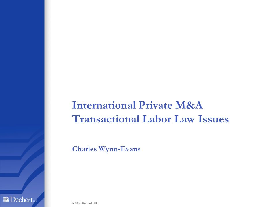 International Private M&A Transactional Labor Law Issues Charles Wynn-Evans © 2004 Dechert LLP