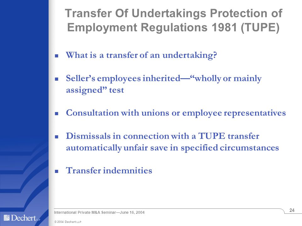 © 2004 Dechert LLP International Private M&A Seminar—June 16, 2004 24 Transfer Of Undertakings Protection of Employment Regulations 1981 (TUPE) What is a transfer of an undertaking.