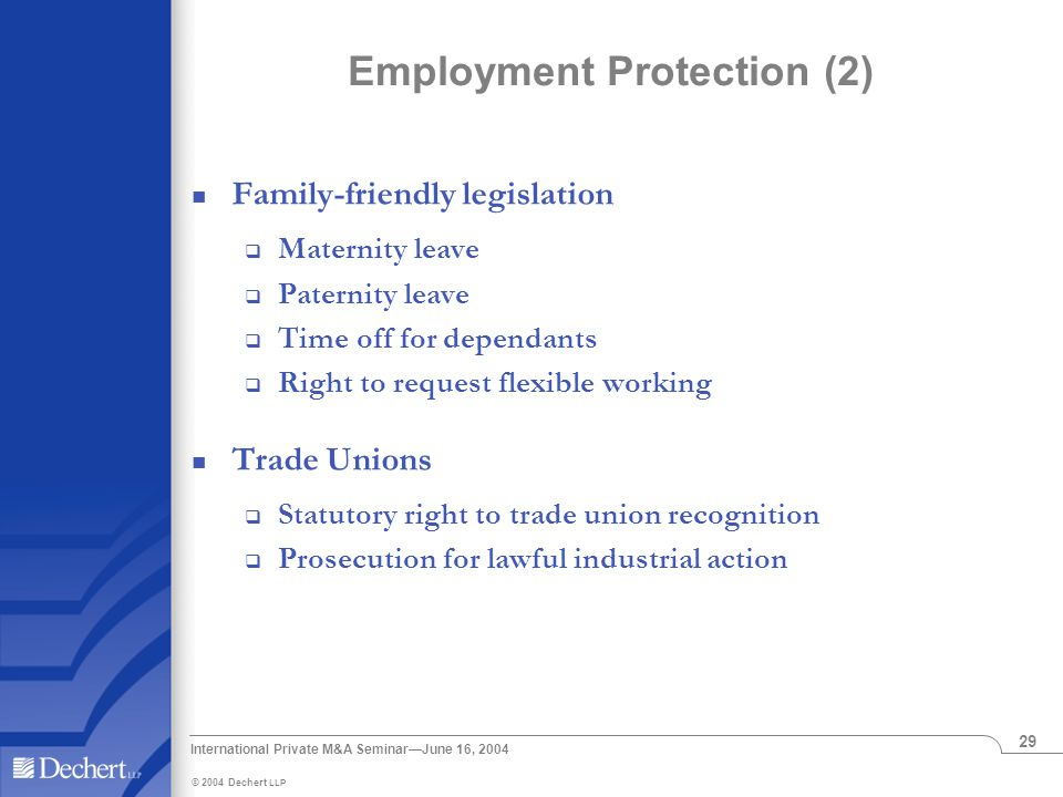 © 2004 Dechert LLP International Private M&A Seminar—June 16, 2004 29 Employment Protection (2) Family-friendly legislation  Maternity leave  Paternity leave  Time off for dependants  Right to request flexible working Trade Unions  Statutory right to trade union recognition  Prosecution for lawful industrial action