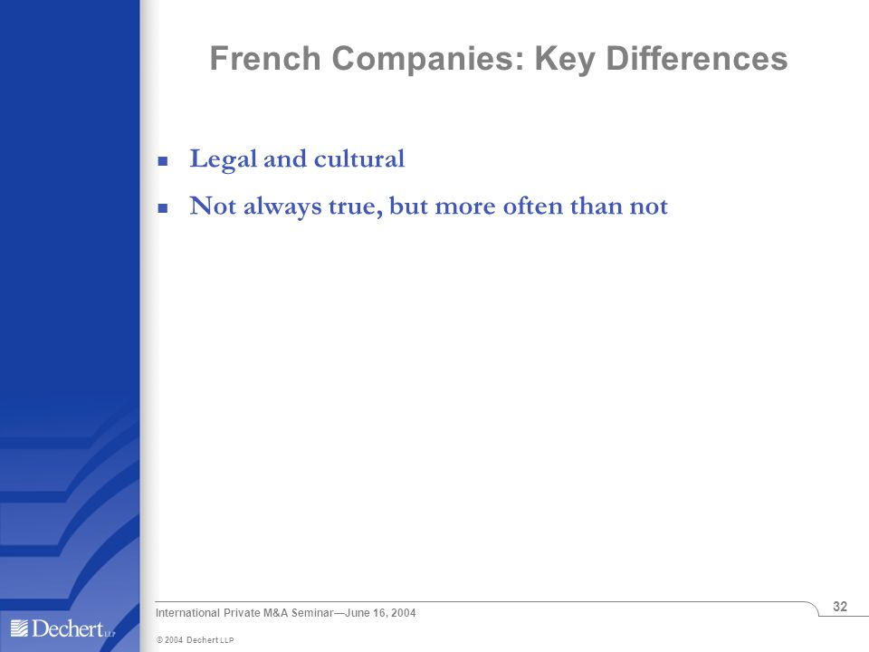 © 2004 Dechert LLP International Private M&A Seminar—June 16, 2004 32 French Companies: Key Differences Legal and cultural Not always true, but more often than not