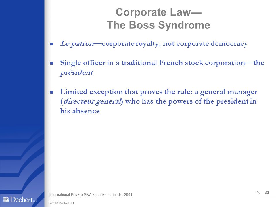 © 2004 Dechert LLP International Private M&A Seminar—June 16, 2004 33 Le patron—corporate royalty, not corporate democracy Single officer in a traditional French stock corporation—the président Limited exception that proves the rule: a general manager (directeur general) who has the powers of the president in his absence Corporate Law— The Boss Syndrome