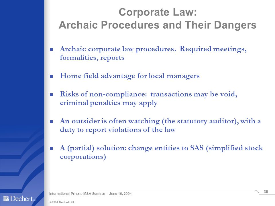 © 2004 Dechert LLP International Private M&A Seminar—June 16, 2004 35 Corporate Law: Archaic Procedures and Their Dangers Archaic corporate law procedures.