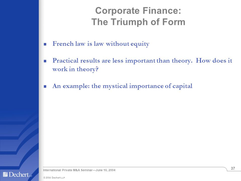 © 2004 Dechert LLP International Private M&A Seminar—June 16, 2004 37 Corporate Finance: The Triumph of Form French law is law without equity Practical results are less important than theory.