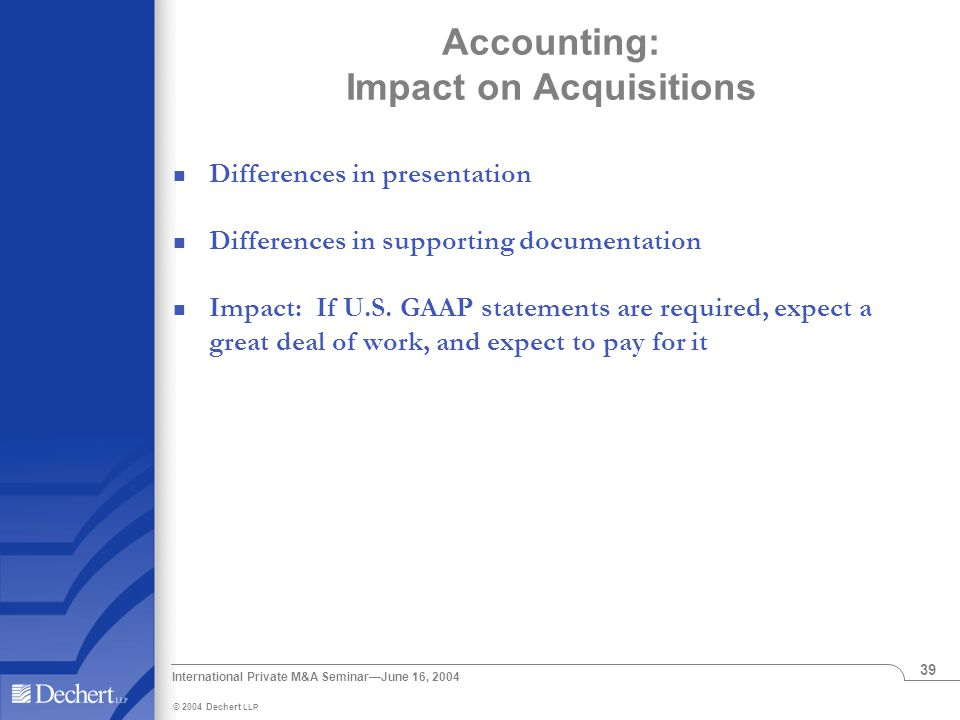 © 2004 Dechert LLP International Private M&A Seminar—June 16, 2004 39 Accounting: Impact on Acquisitions Differences in presentation Differences in supporting documentation Impact: If U.S.