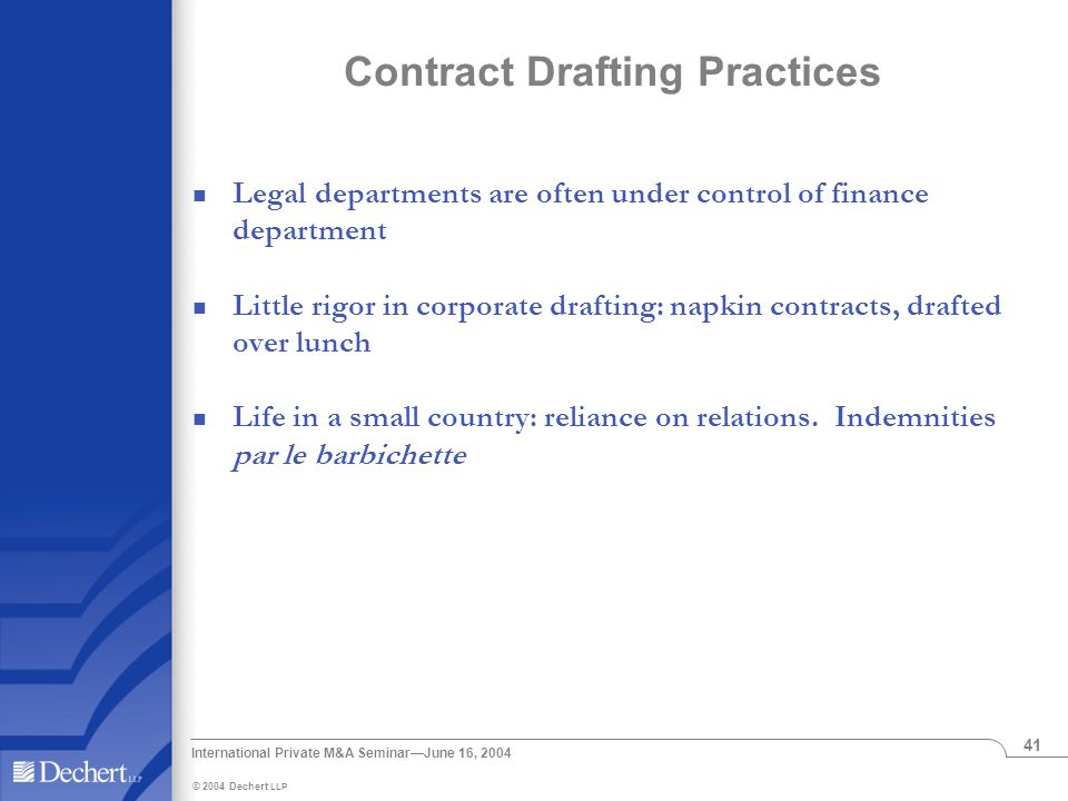 © 2004 Dechert LLP International Private M&A Seminar—June 16, 2004 41 Contract Drafting Practices Legal departments are often under control of finance department Little rigor in corporate drafting: napkin contracts, drafted over lunch Life in a small country: reliance on relations.