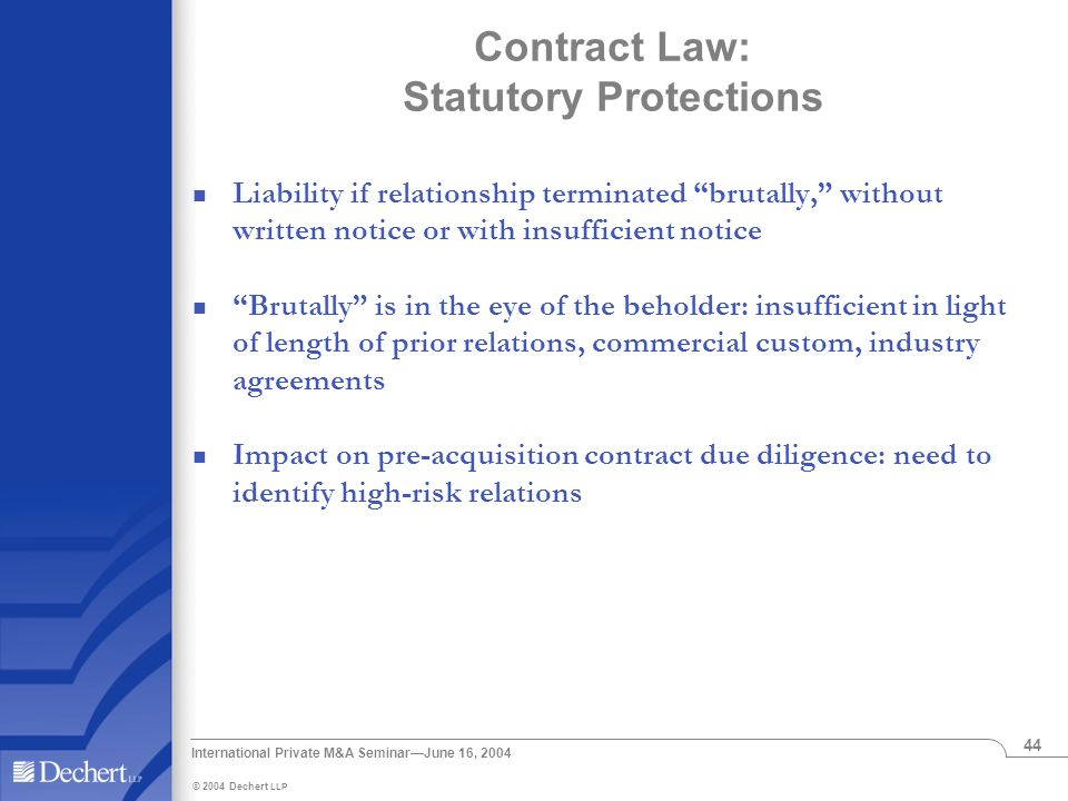 © 2004 Dechert LLP International Private M&A Seminar—June 16, 2004 44 Contract Law: Statutory Protections Liability if relationship terminated brutally, without written notice or with insufficient notice Brutally is in the eye of the beholder: insufficient in light of length of prior relations, commercial custom, industry agreements Impact on pre-acquisition contract due diligence: need to identify high-risk relations
