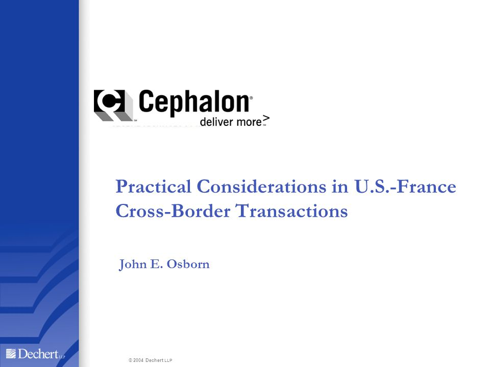 Practical Considerations in U.S.-France Cross-Border Transactions John E. Osborn © 2004 Dechert LLP