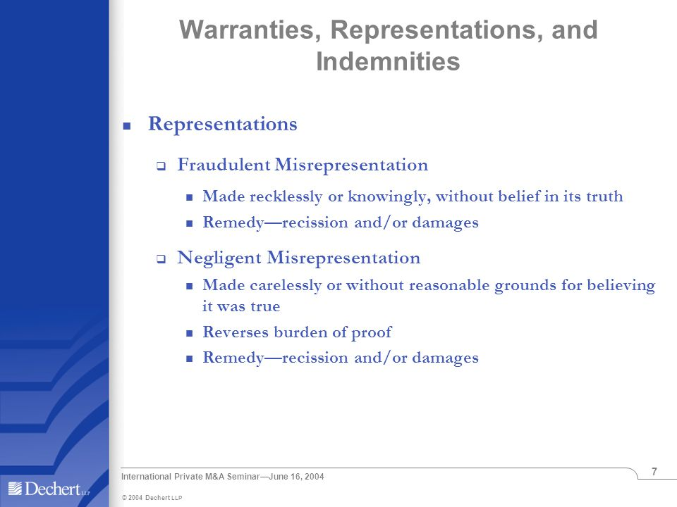 © 2004 Dechert LLP International Private M&A Seminar—June 16, 2004 7 Warranties, Representations, and Indemnities Representations  Fraudulent Misrepresentation Made recklessly or knowingly, without belief in its truth Remedy—recission and/or damages  Negligent Misrepresentation Made carelessly or without reasonable grounds for believing it was true Reverses burden of proof Remedy—recission and/or damages