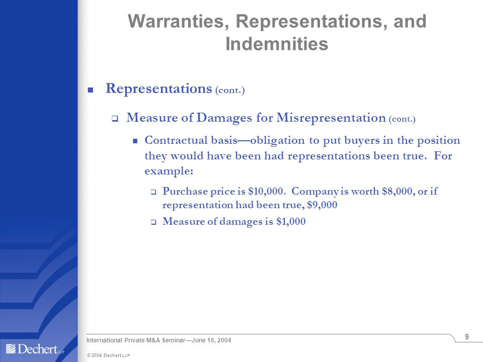 © 2004 Dechert LLP International Private M&A Seminar—June 16, 2004 9 Warranties, Representations, and Indemnities Representations (cont.)  Measure of Damages for Misrepresentation (cont.) Contractual basis—obligation to put buyers in the position they would have been had representations been true.