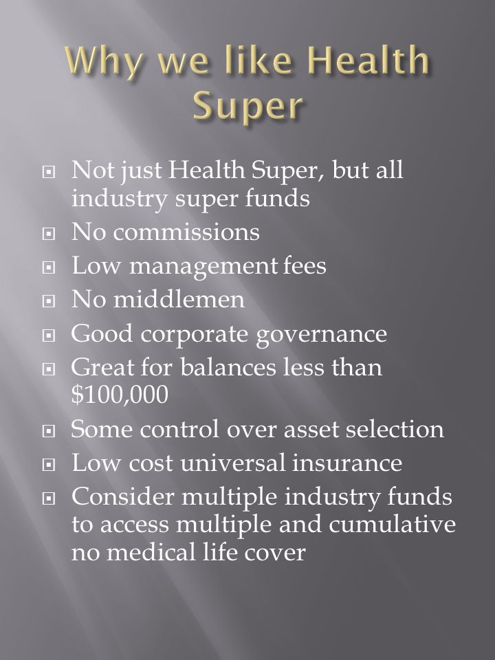  Not just Health Super, but all industry super funds  No commissions  Low management fees  No middlemen  Good corporate governance  Great for balances less than $100,000  Some control over asset selection  Low cost universal insurance  Consider multiple industry funds to access multiple and cumulative no medical life cover