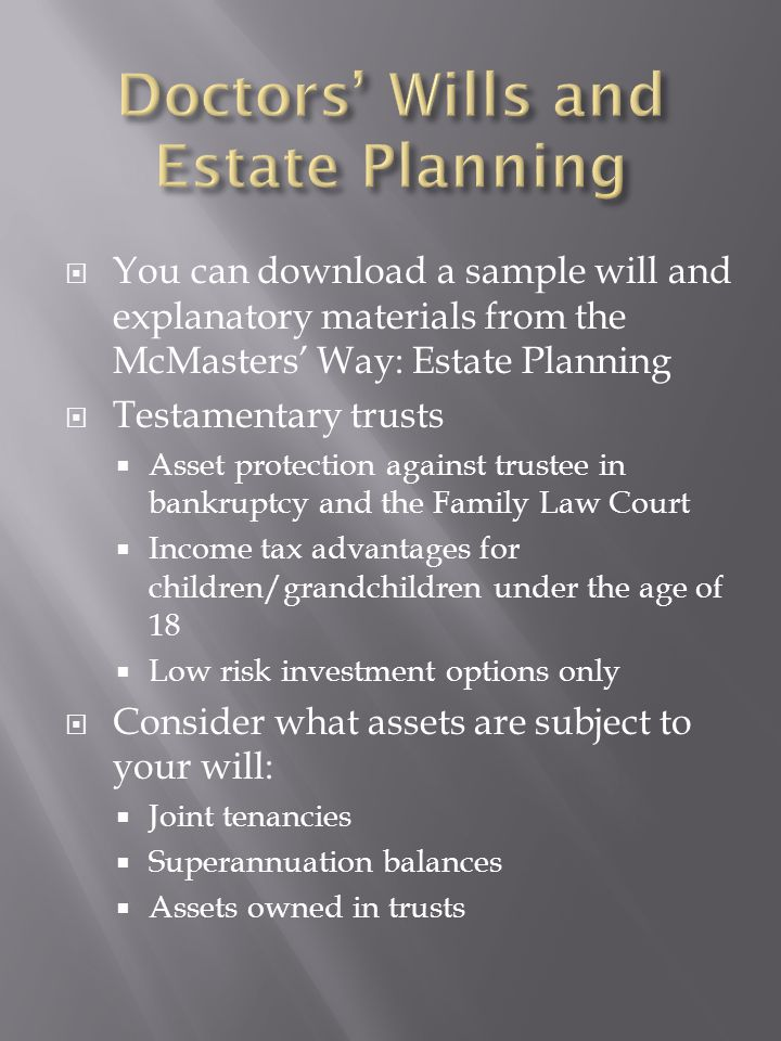  You can download a sample will and explanatory materials from the McMasters' Way: Estate Planning  Testamentary trusts  Asset protection against trustee in bankruptcy and the Family Law Court  Income tax advantages for children/grandchildren under the age of 18  Low risk investment options only  Consider what assets are subject to your will:  Joint tenancies  Superannuation balances  Assets owned in trusts