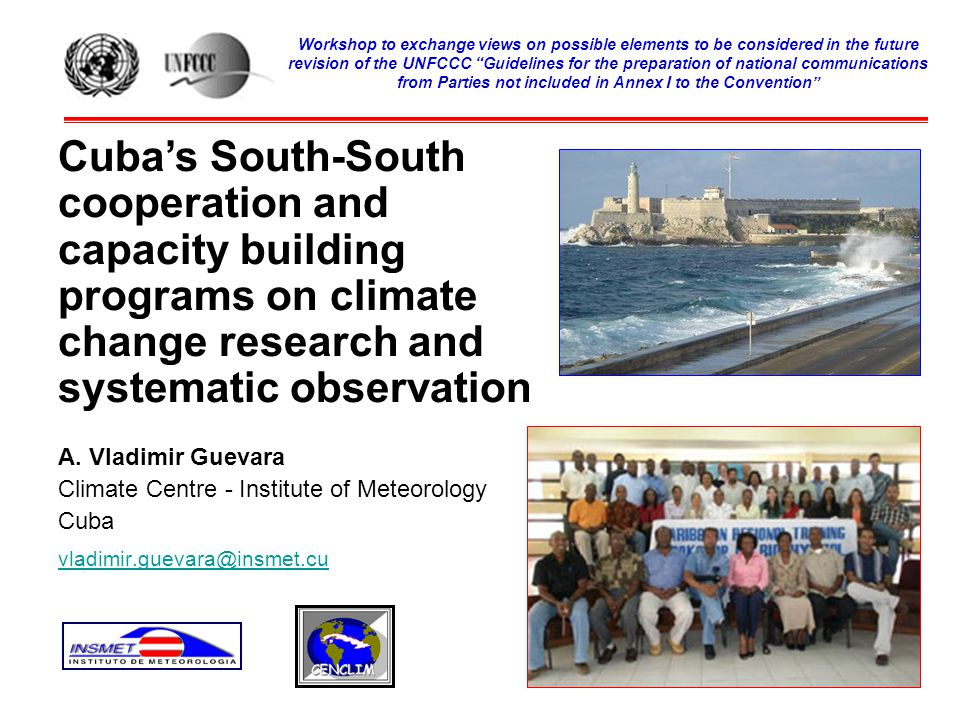 Outline Country context and status of Cuban National Communication National climate change priorities Cuba's programs on meteorological, climate and atmosphere pollution surveillance systems Cuba contribution to the cooperation and capacity building programs on climate change research and systematic observation in Latin America and the Caribbean Barriers and Constraints Key Lessons Learned