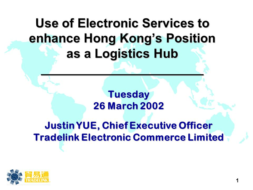 1 Use of Electronic Services to enhance Hong Kong's Position as a Logistics Hub _______________________ Tuesday 26 March 2002 Justin YUE, Chief Execut