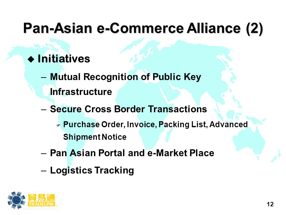 12 Pan-Asian e-Commerce Alliance (2) u Initiatives –Mutual Recognition of Public Key Infrastructure –Secure Cross Border Transactions F Purchase Order