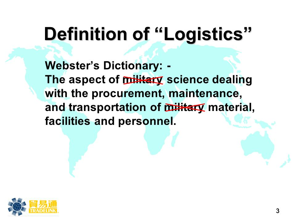 "3 Definition of ""Logistics"" Webster's Dictionary: - The aspect of military science dealing with the procurement, maintenance, and transportation of mi"