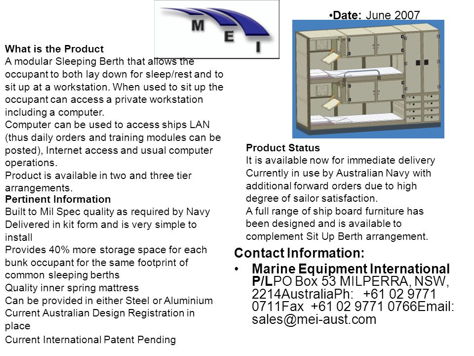 Contact Information: Marine Equipment International P/LPO Box 53 MILPERRA, NSW, 2214AustraliaPh: +61 02 9771 0711Fax +61 02 9771 0766Email: sales@mei-aust.com Date: June 2007 What is the Product A modular Sleeping Berth that allows the occupant to both lay down for sleep/rest and to sit up at a workstation.