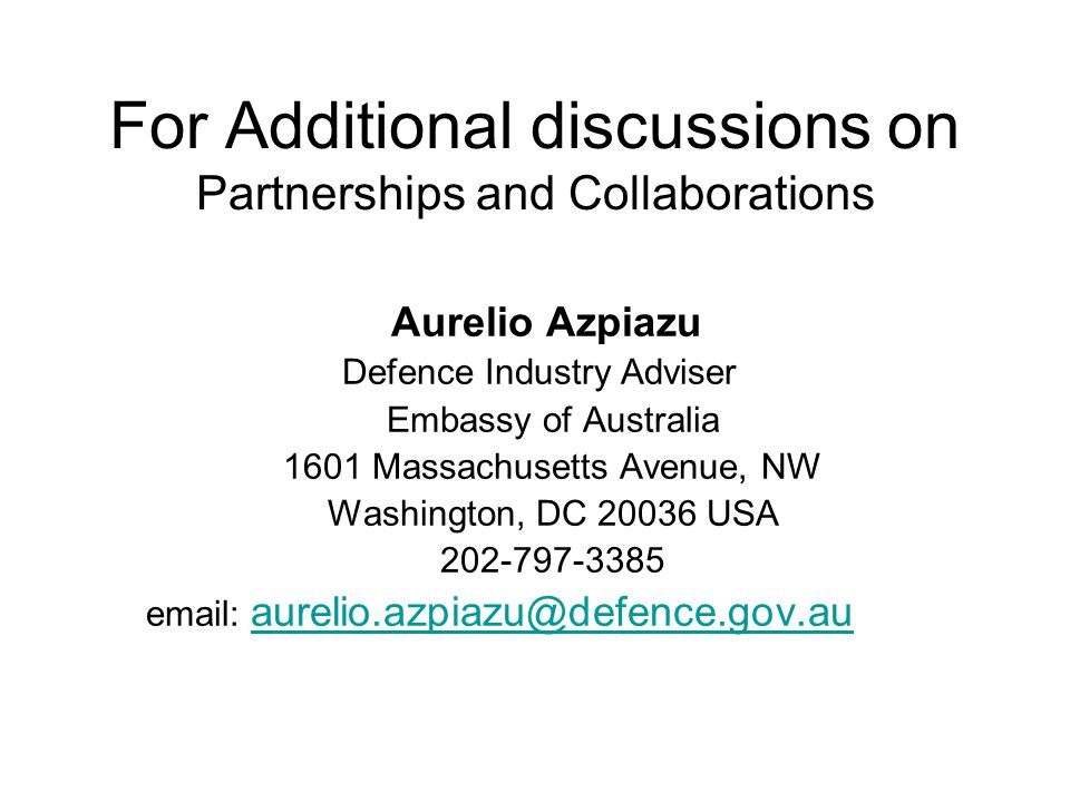 For Additional discussions on Partnerships and Collaborations Aurelio Azpiazu Defence Industry Adviser Embassy of Australia 1601 Massachusetts Avenue, NW Washington, DC 20036 USA 202-797-3385 email: aurelio.azpiazu@defence.gov.au aurelio.azpiazu@defence.gov.au