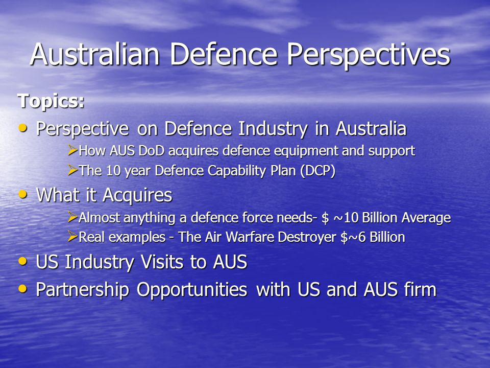 Australian Defence Perspectives Topics: Perspective on Defence Industry in Australia Perspective on Defence Industry in Australia  How AUS DoD acquires defence equipment and support  The 10 year Defence Capability Plan (DCP) What it Acquires What it Acquires  Almost anything a defence force needs- $ ~10 Billion Average  Real examples - The Air Warfare Destroyer $~6 Billion US Industry Visits to AUS US Industry Visits to AUS Partnership Opportunities with US and AUS firm Partnership Opportunities with US and AUS firm